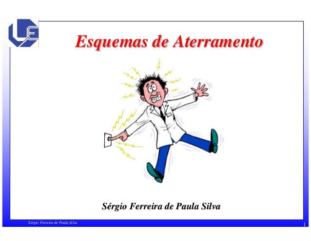 Esquemas de Aterramento  Sérgio Ferreira de Paula Silva  Sérgio Ferreira de Paula Silva 1