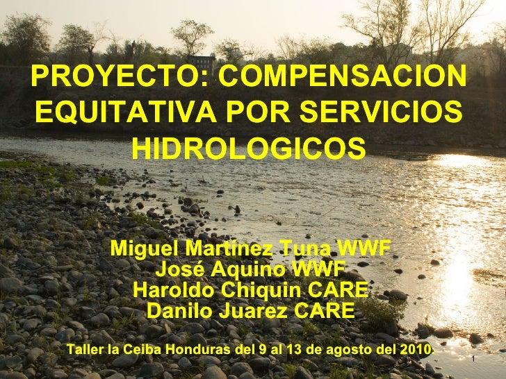 PROYECTO: COMPENSACIONEQUITATIVA POR SERVICIOS     HIDROLOGICOS       Miguel Martínez Tuna WWF           José Aquino WWF  ...