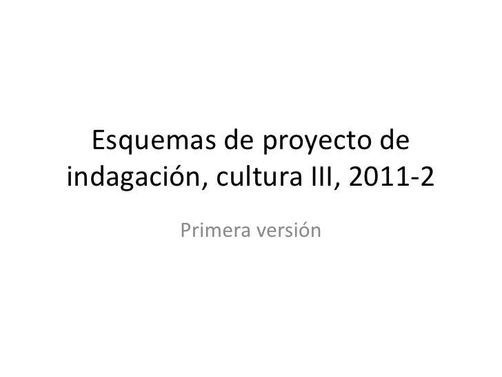 Esquemas de proyecto de indagación, cultura III, 2011-2<br />Primera versión<br />