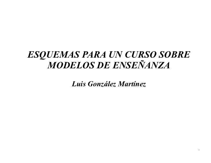 ESQUEMAS PARA UN CURSO SOBRE    MODELOS DE ENSEÑANZA        Luis González Martínez                                     1