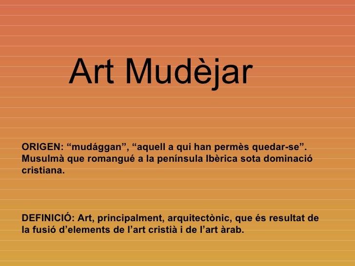 """Art Mudèjar ORIGEN: """"mudággan"""", """"aquell a qui han permès quedar-se"""". Musulmà que romangué a la península Ibèrica sota domi..."""