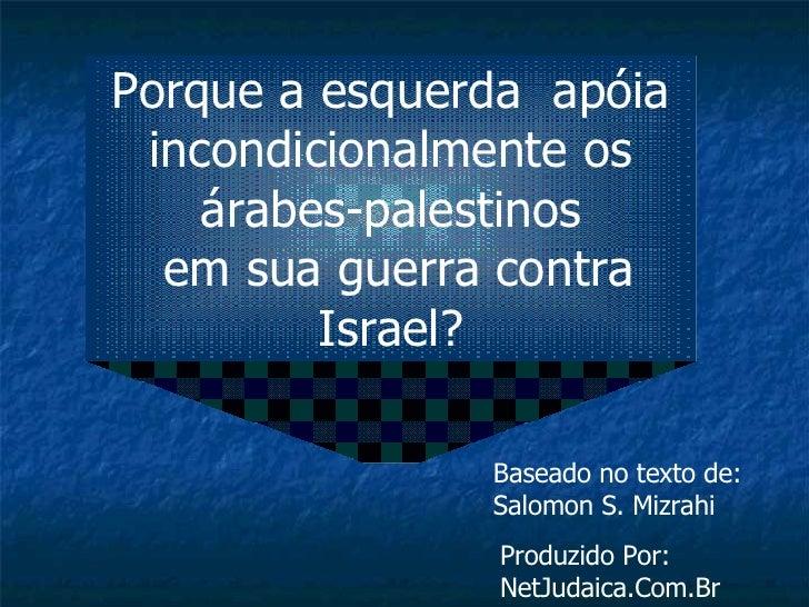 Porque a esquerda  apóia incondicionalmente os árabes-palestinos em sua guerra contra Israel? Baseado no texto de: Salomon...