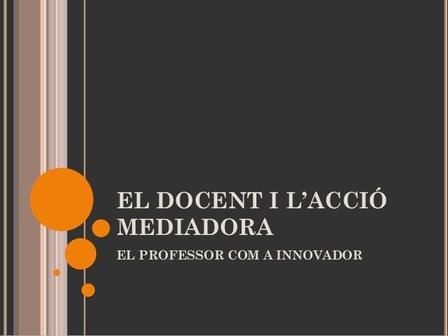 EL DOCENT I L'ACCIÓ MEDIADORA EL PROFESSOR COM A INNOVADOR