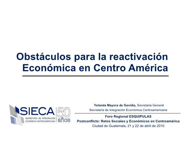 Obstáculos para la reactivación Económica en Centro América Yolanda Mayora de Gavidia,  Secretaria General Secretaría de I...