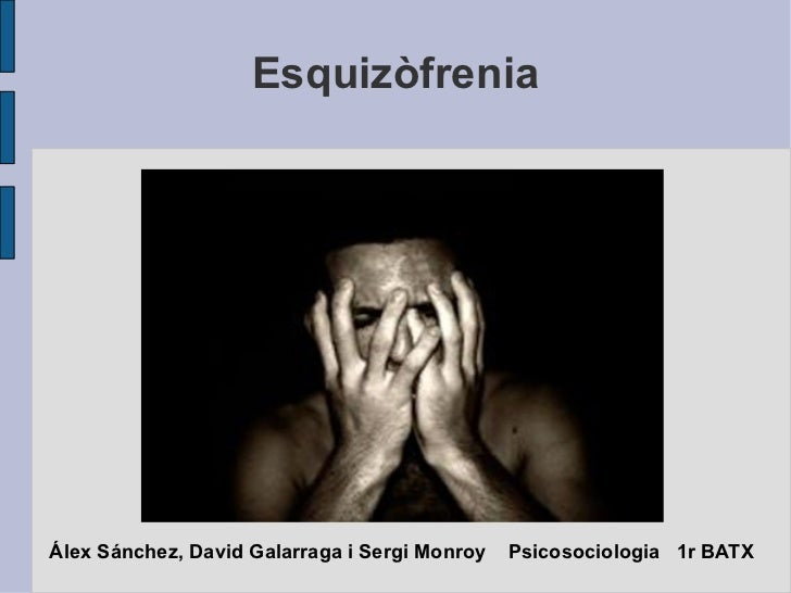 Esquizòfrenia Álex Sánchez, David Galarraga i Sergi Monroy  Psicosociologia  1r BATX