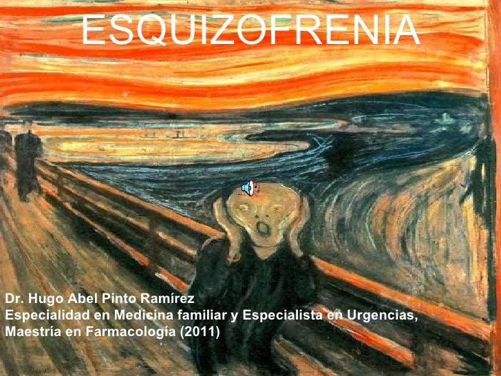 ESQUIZOFRENIADr. Hugo Abel Pinto RamírezEspecialidad en Medicina familiar y Especialista en Urgencias,Maestría en Farmacol...