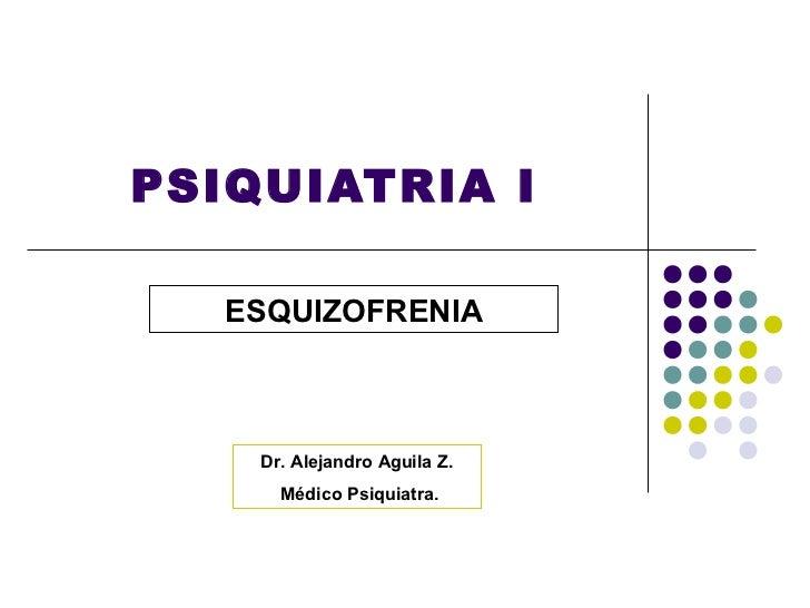 PSIQUIATRIA I   ESQUIZOFRENIA    Dr. Alejandro Aguila Z.      Médico Psiquiatra.