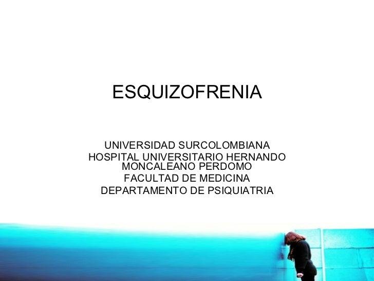 ESQUIZOFRENIA UNIVERSIDAD SURCOLOMBIANA HOSPITAL UNIVERSITARIO HERNANDO MONCALEANO PERDOMO FACULTAD DE MEDICINA DEPARTAMEN...