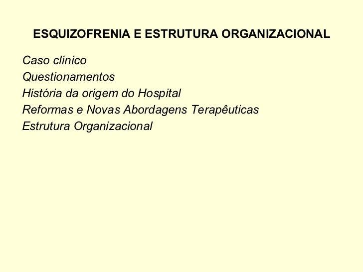 ESQUIZOFRENIA E ESTRUTURA ORGANIZACIONAL <ul><li>Caso clínico </li></ul><ul><li>Questionamentos  </li></ul><ul><li>Históri...
