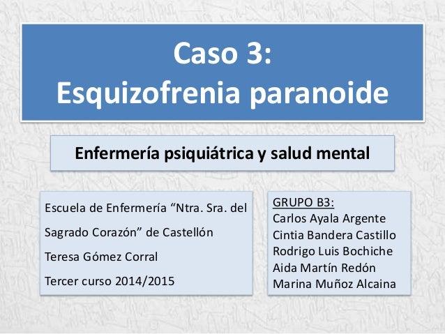Caso 3:  Esquizofrenia paranoide  Enfermería psiquiátrica y salud mental  GRUPO B3:  Carlos Ayala Argente  Cintia Bandera ...