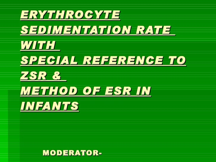 ERYTHROCYTE SEDIMENTATION RATE  WITH  SPECIAL REFERENCE TO ZSR &  METHOD OF ESR IN INFANTS   MODERATOR-   Dr SANJEEV NARANG