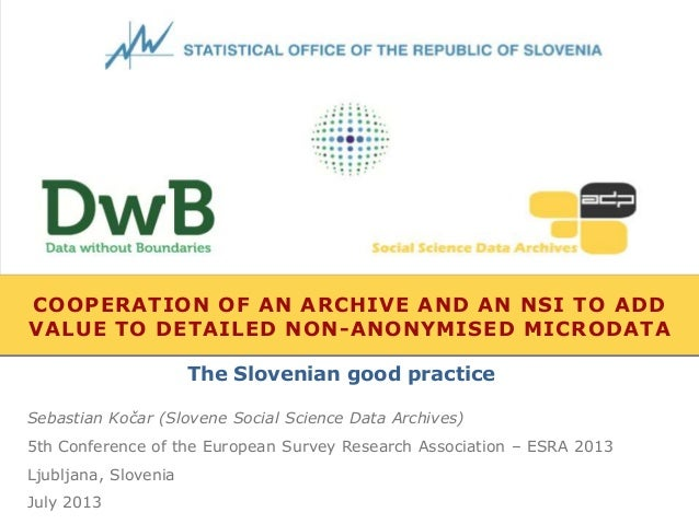 COOPERATION OF AN ARCHIVE AND AN NSI TO ADD VALUE TO DETAILED NON-ANONYMISED MICRODATA Sebastian Kočar (Slovene Social Sci...