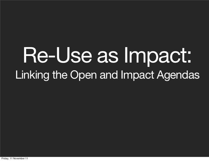 Re-Use as Impact:           Linking the Open and Impact AgendasFriday, 11 November 11