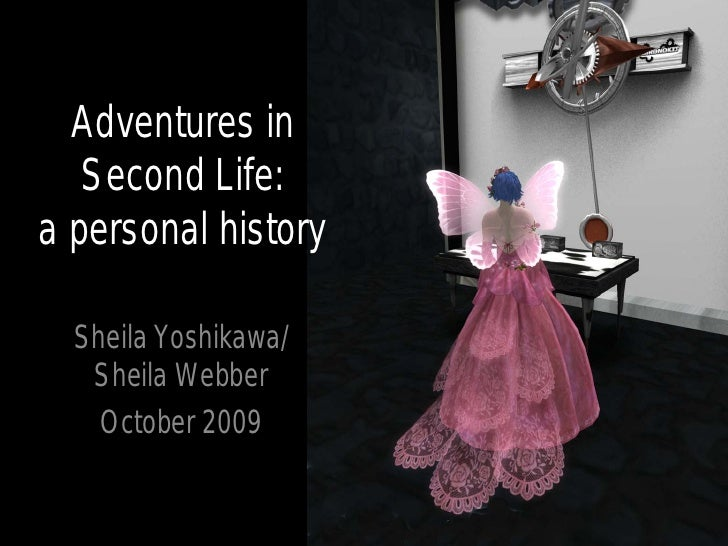 Adventures in    Second Life: a personal history    Sheila Yoshikawa/    Sheila Webber     October 2009
