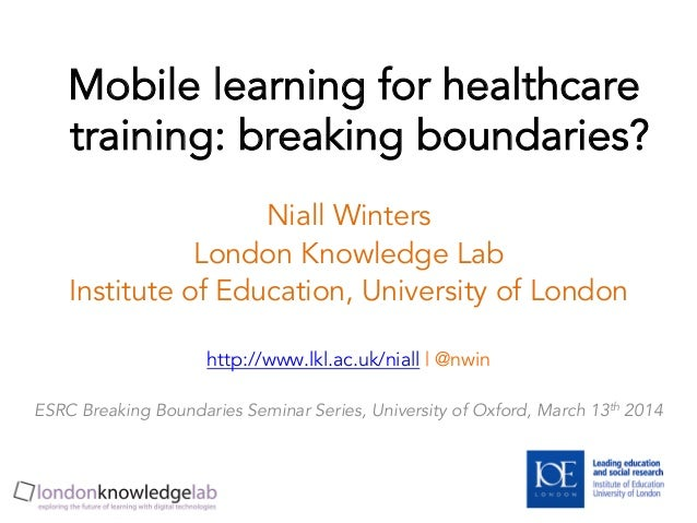 Mobile learning for healthcare training: breaking boundaries? Niall Winters London Knowledge Lab Institute of Education, U...