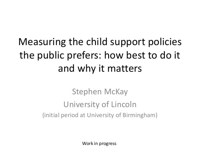 Measuring the child support policies the public prefers: how best to do it and why it matters Stephen McKay University of ...