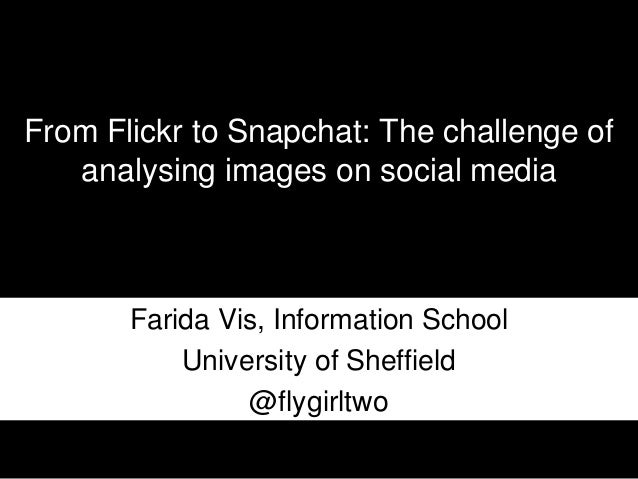 From Flickr to Snapchat: The challenge of analysing images on social media Farida Vis, Information School University of Sh...