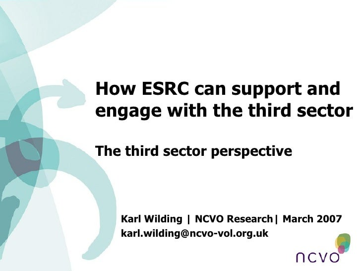 How ESRC can support and engage with the third sector The third sector perspective Karl Wilding | NCVO Research| March 200...