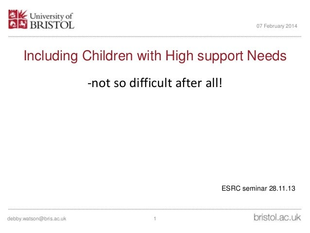 07 February 2014  Including Children with High support Needs -not so difficult after all!  ESRC seminar 28.11.13  debby.wa...