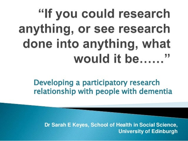 Developing a participatory research  relationship with people with dementia  Dr Sarah E Keyes, School of Health in Social ...