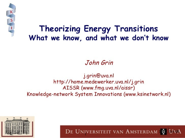 Theorizing Energy Transitions What we know, and what we don't know John Grin [email_address] http://home.medewerker.uva.nl...