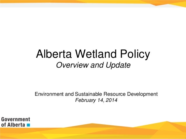Alberta Wetland Policy Overview and Update  Environment and Sustainable Resource Development February 14, 2014