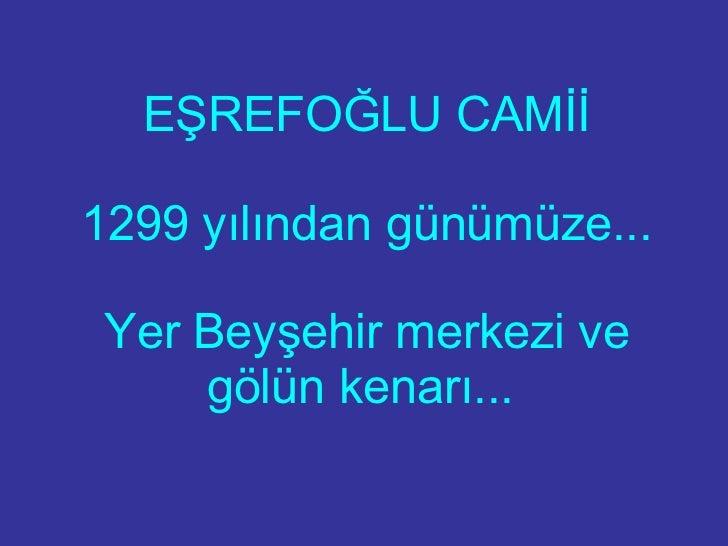 EŞREFOĞLU CAMİİ 1299 yılından günümüze... Yer Beyşehir merkezi ve gölün kenarı...