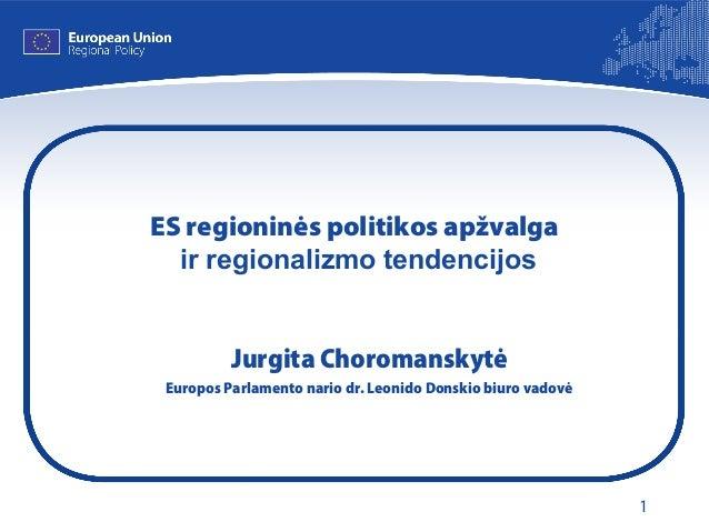 1 ES regioninės politikos apžvalga ir regionalizmo tendencijos Jurgita Choromanskytė Europos Parlamento nario dr. Leonido ...