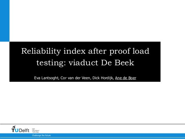 Challenge the future Delft University of Technology Reliability index after proof load testing: viaduct De Beek Eva Lantso...