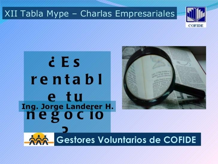 ¿Es rentable tu negocio? XII Tabla Mype – Charlas Empresariales Gestores Voluntarios de COFIDE Ing. Jorge Landerer H.