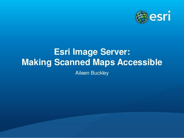 Esri Image Server: Making Scanned Maps Accessible Aileen Buckley