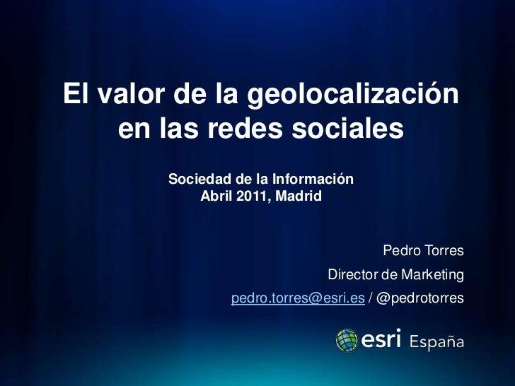 El valor de la geolocalización en lasredessocialesSociedad de la InformaciónAbril 2011, Madrid<br />Pedro Torres<br />Dire...