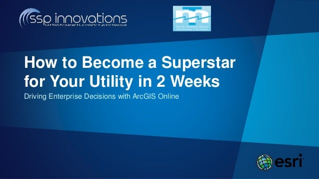 Driving Enterprise Decisions with ArcGIS Online How to Become a Superstar for Your Utility in 2 Weeks