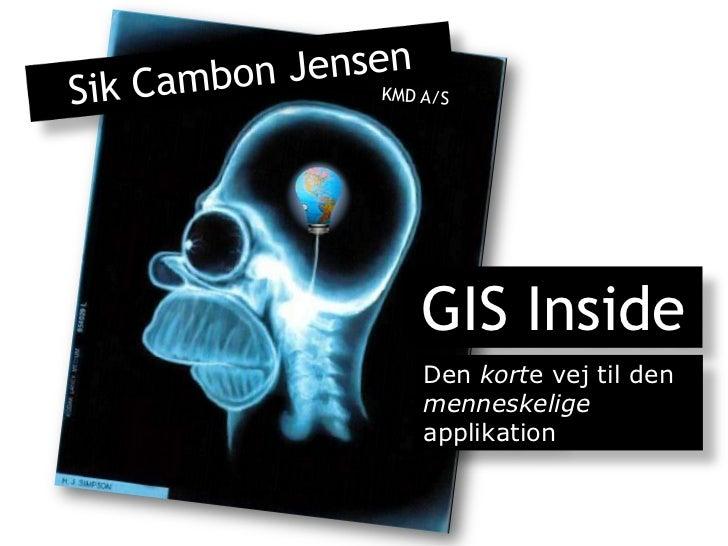 Sik Cambon Jensen<br />KMD A/S <br />GIS Inside<br />Den korte vej til den menneskelige applikation<br />