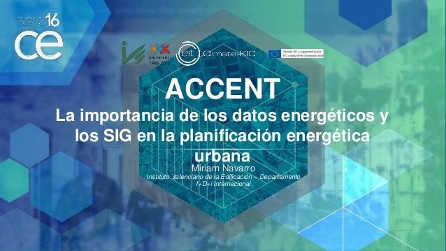ACCENT La importancia de los datos energéticos y los SIG en la planificación energética urbana Miriam Navarro Instituto Va...
