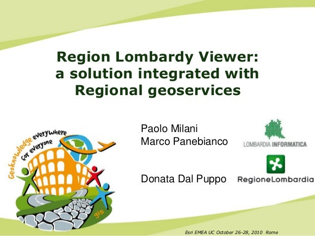 Esri EMEA UC October 26-28, 2010 Rome Region Lombardy Viewer: a solution integrated with Regional geoservices Paolo Milani...