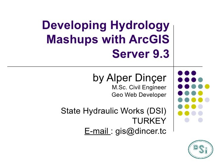 Developing Hydrology   Mashups with ArcGIS Server 9.3 by Alper Dinçer M.Sc. Civil Engineer Geo Web Developer State Hydraul...