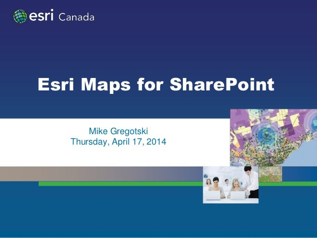 Esri Maps for SharePoint • Mike Gregotski • Thursday, April 17, 2014