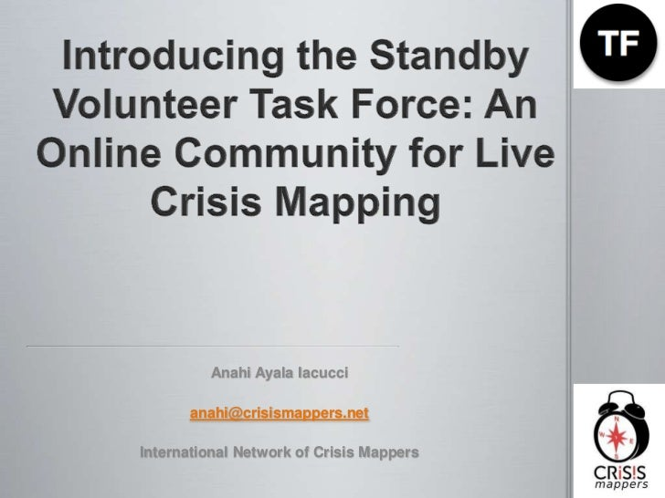 Introducing the Standby Volunteer Task Force: An Online Community for Live Crisis Mapping<br />Anahi Ayala Iacucci<br />an...