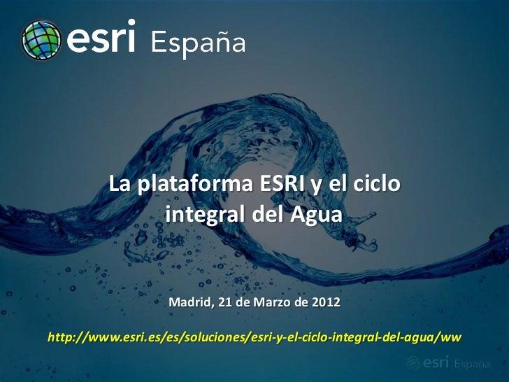 La plataforma ESRI y el ciclo                integral del Agua                    Madrid, 21 de Marzo de 2012http://www.es...