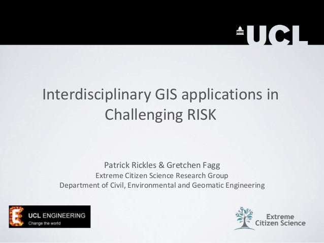 Interdisciplinary GIS applications in Challenging RISK Patrick Rickles & Gretchen Fagg Extreme Citizen Science Research Gr...