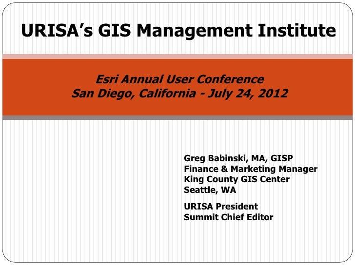 URISA's GIS Management Institute         Esri Annual User Conference     San Diego, California - July 24, 2012            ...