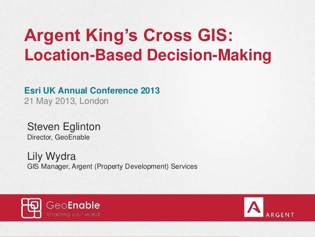 Argent King's Cross GIS: Location-Based Decision-Making Esri UK Annual Conference 2013 21 May 2013, London Steven Eglinton...