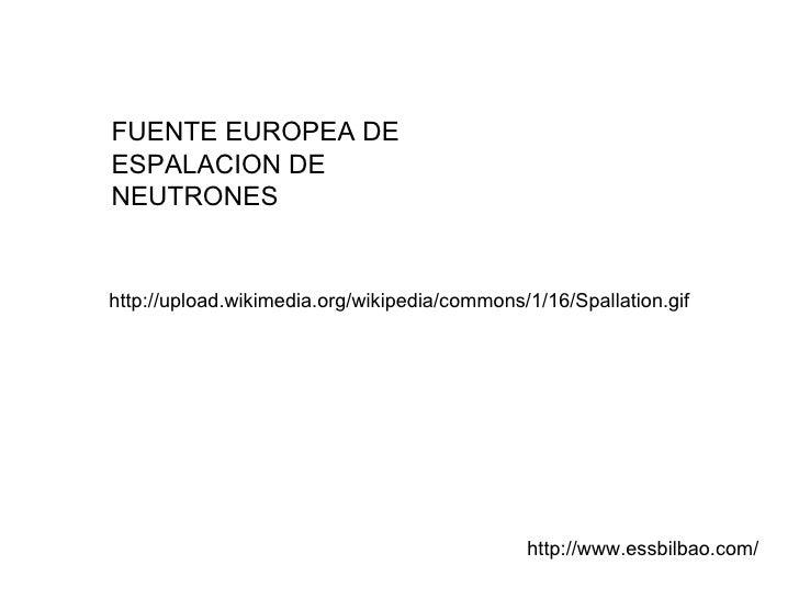 FUENTE EUROPEA DE ESPALACION DE NEUTRONES http://www.essbilbao.com/ http://upload.wikimedia.org/wikipedia/commons/1/16/Spa...
