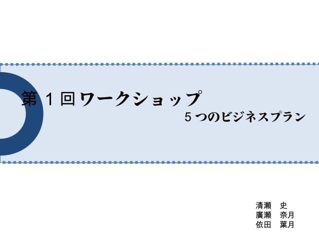 第1回 ワークショップ             5 つのビジネスプラン                   清瀬 史                   廣瀬 奈月                   依田 葉月