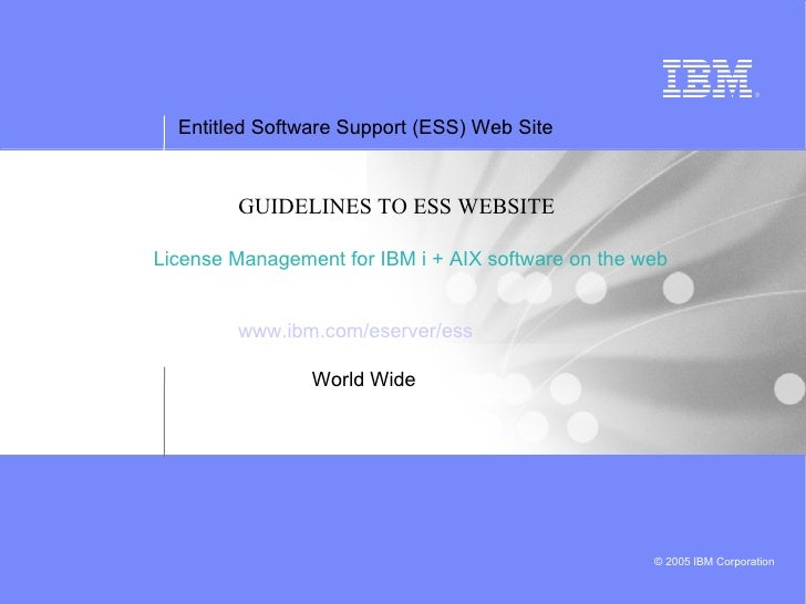 GUIDELINES TO ESS WEBSITE License Management for IBM i + AIX software on the web www.ibm.com/eserver/ess World Wide
