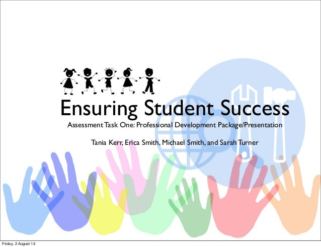 Ensuring Student Success Assessment Task One: Professional Development Package/Presentation Tania Kerr, Erica Smith, Micha...