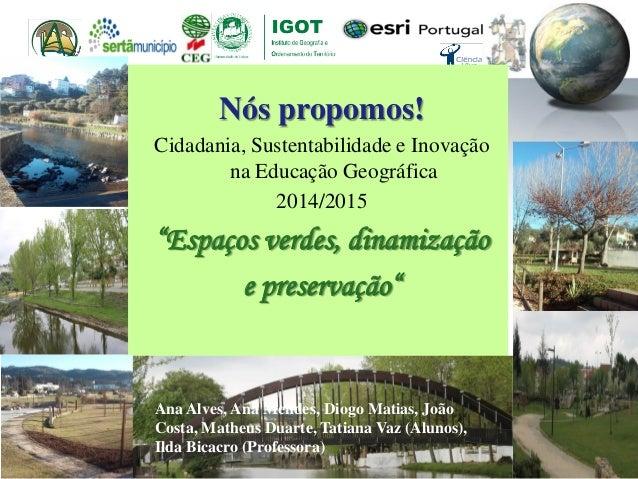 """Nós propomos! Cidadania, Sustentabilidade e Inovação na Educação Geográfica 2014/2015 """"Espaços verdes, dinamização e prese..."""