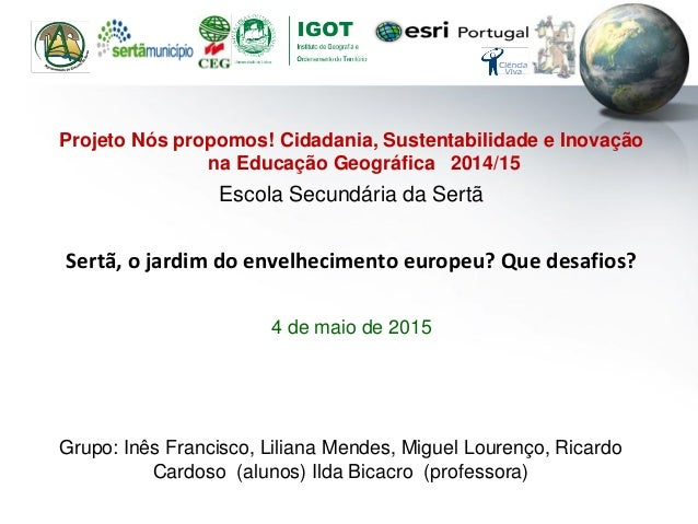 Projeto Nós propomos! Cidadania, Sustentabilidade e Inovação na Educação Geográfica 2014/15 Escola Secundária da Sertã Ser...