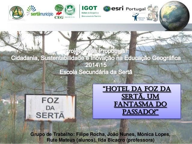 """""""Hotel da Foz da Sertã, um Fantasma do Passado?"""" Grupo de Trabalho: Filipe Rocha, João Nunes, Mónica Lopes, Rute Mateus (a..."""